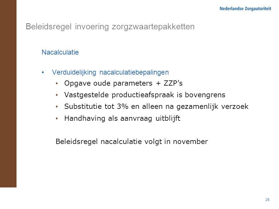 26 Beleidsregel invoering zorgzwaartepakketten Nacalculatie Verduidelijking nacalculatiebepalingen Opgave oude parameters + ZZP's Vastgestelde product