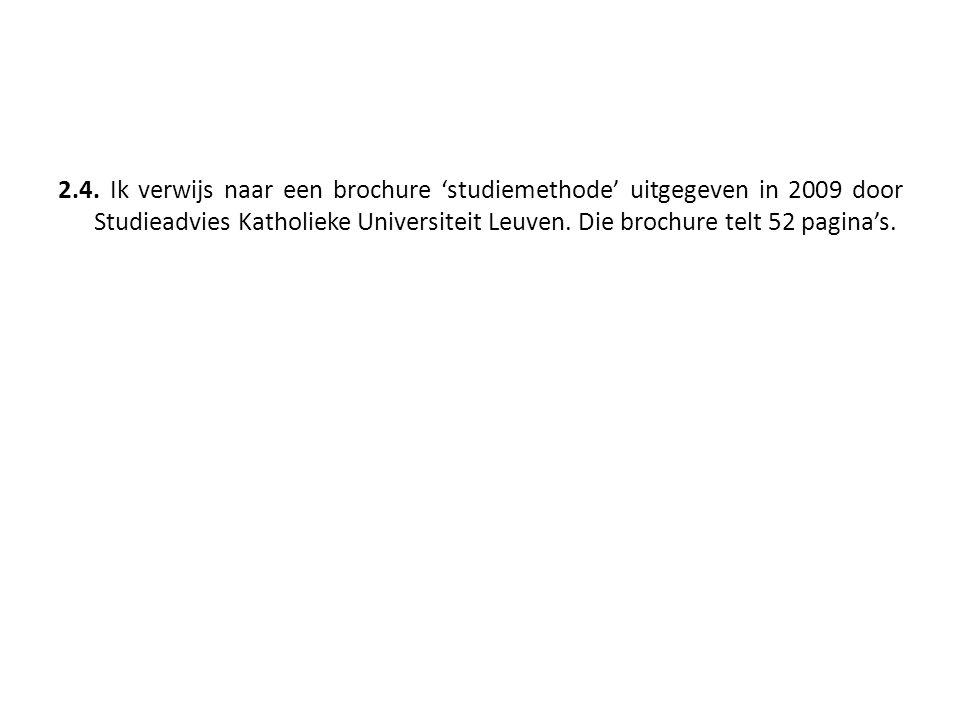 2.4. Ik verwijs naar een brochure 'studiemethode' uitgegeven in 2009 door Studieadvies Katholieke Universiteit Leuven. Die brochure telt 52 pagina's.