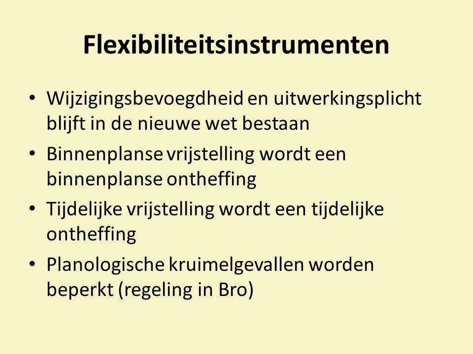 Flexibiliteitsinstrumenten Wijzigingsbevoegdheid en uitwerkingsplicht blijft in de nieuwe wet bestaan Binnenplanse vrijstelling wordt een binnenplanse ontheffing Tijdelijke vrijstelling wordt een tijdelijke ontheffing Planologische kruimelgevallen worden beperkt (regeling in Bro)
