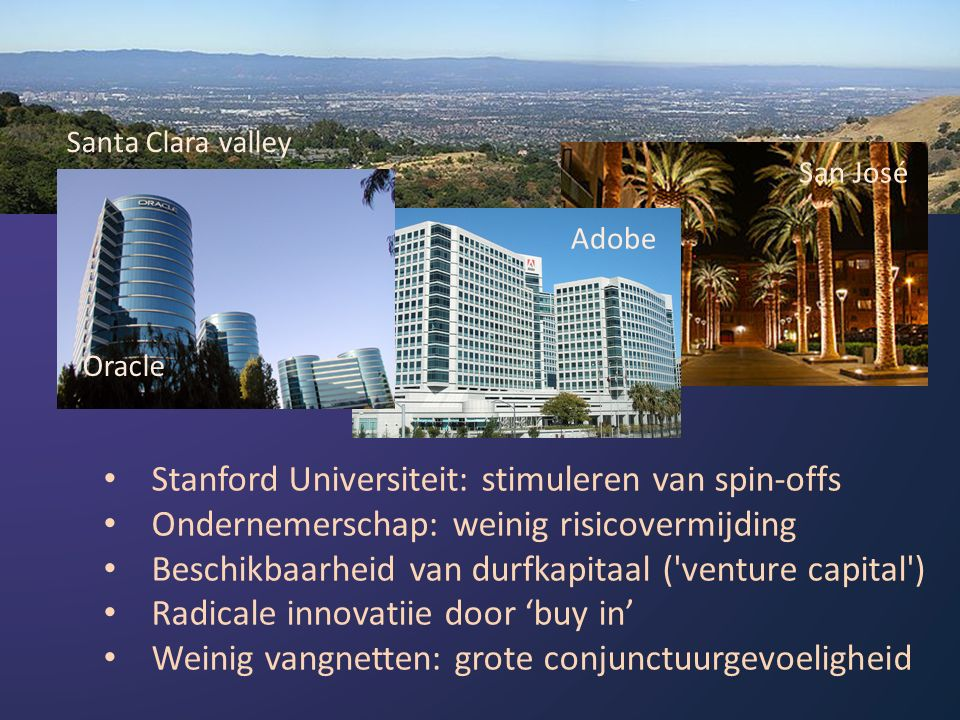 Santa Clara valley Oracle Adobe San José Stanford Universiteit: stimuleren van spin-offs Ondernemerschap: weinig risicovermijding Beschikbaarheid van durfkapitaal ( venture capital ) Radicale innovatiie door 'buy in' Weinig vangnetten: grote conjunctuurgevoeligheid