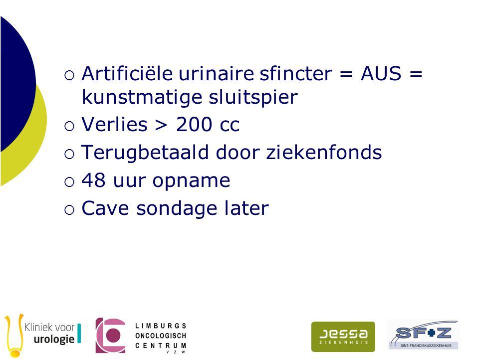  Artificiële urinaire sfincter = AUS = kunstmatige sluitspier  Verlies > 200 cc  Terugbetaald door ziekenfonds  48 uur opname  Cave sondage later