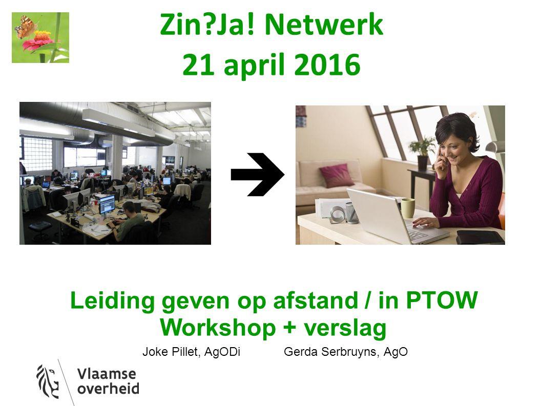 Zin?Ja! Netwerk 21 april 2016 Leiding geven op afstand / in PTOW Workshop + verslag Joke Pillet, AgODi Gerda Serbruyns, AgO 