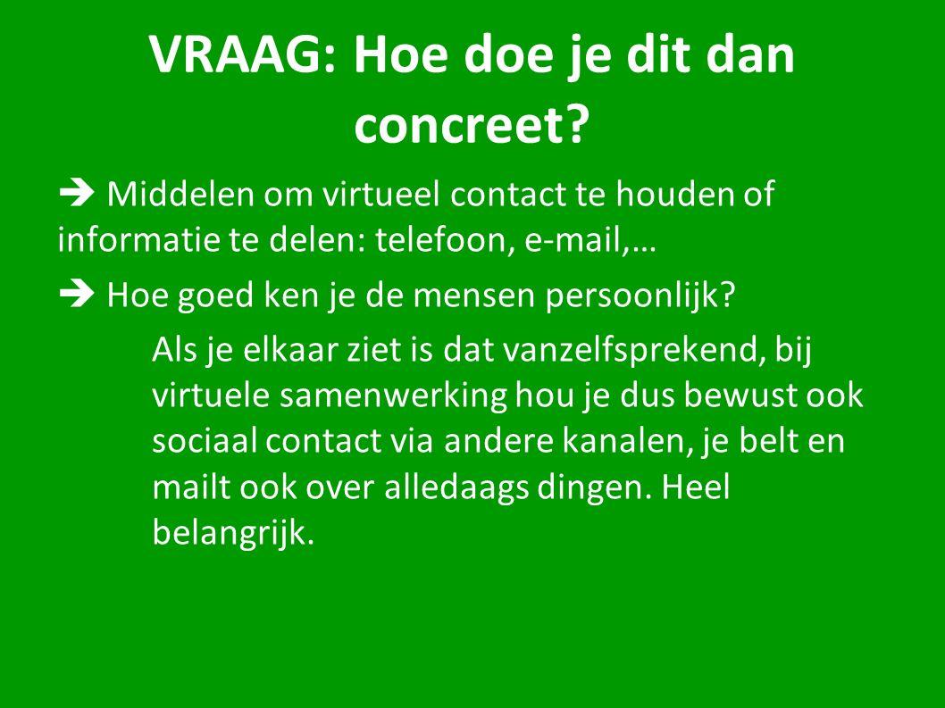 VRAAG: Hoe doe je dit dan concreet?  Middelen om virtueel contact te houden of informatie te delen: telefoon, e-mail,…  Hoe goed ken je de mensen pe
