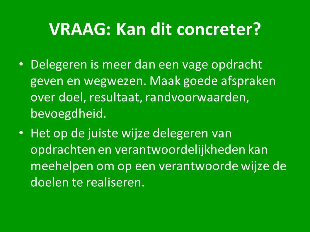 VRAAG: Kan dit concreter? Delegeren is meer dan een vage opdracht geven en wegwezen. Maak goede afspraken over doel, resultaat, randvoorwaarden, bevoe