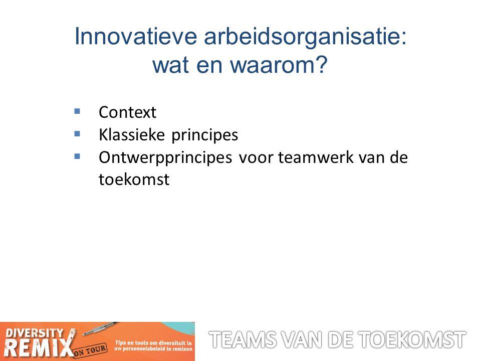  Context  Klassieke principes  Ontwerpprincipes voor teamwerk van de toekomst Innovatieve arbeidsorganisatie: wat en waarom