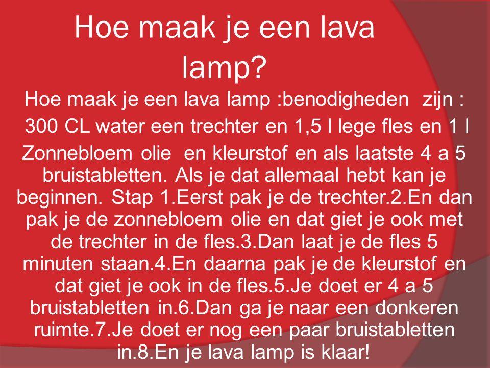 Hoe maak je een lava lamp? Hoe maak je een lava lamp :benodigheden zijn : 300 CL water een trechter en 1,5 l lege fles en 1 l Zonnebloem olie en kleur