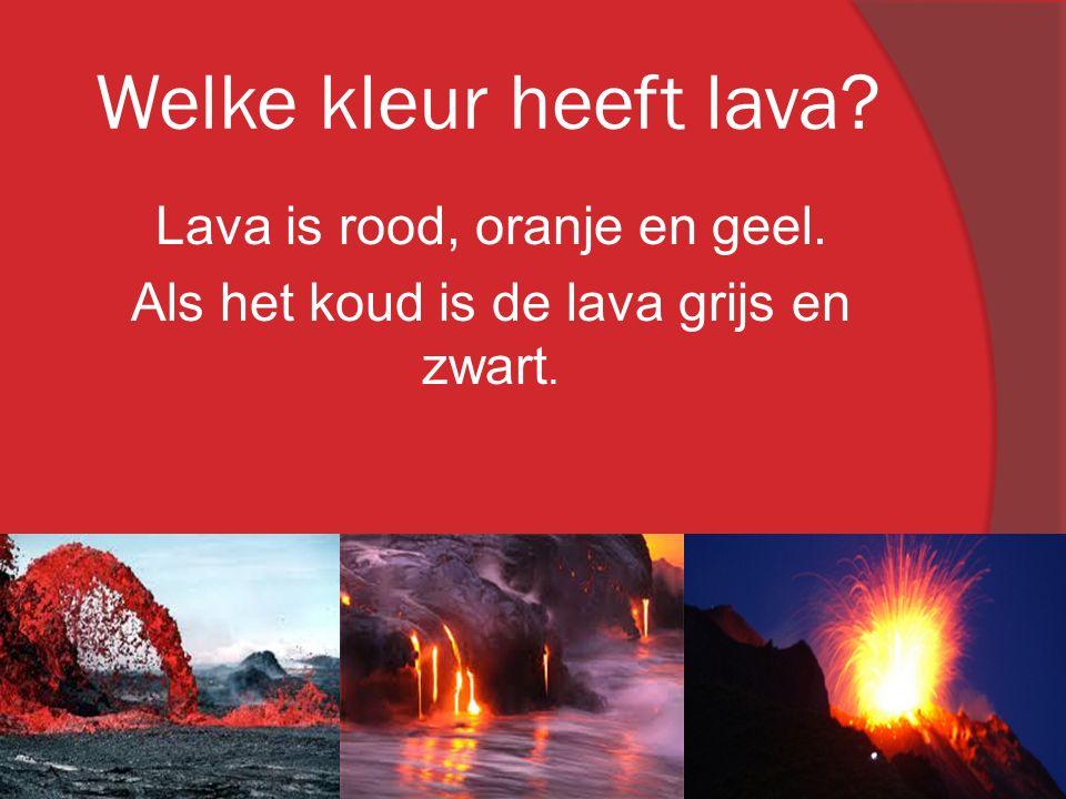 Welke kleur heeft lava? Lava is rood, oranje en geel. Als het koud is de lava grijs en zwart.