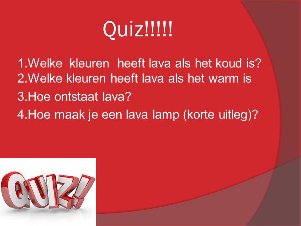 Quiz!!!!! 1.Welke kleuren heeft lava als het koud is? 2.Welke kleuren heeft lava als het warm is 3.Hoe ontstaat lava? 4.Hoe maak je een lava lamp (kor