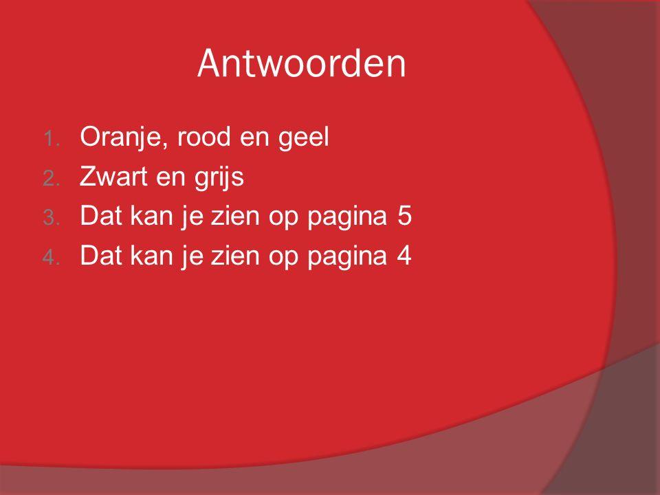 Antwoorden 1. Oranje, rood en geel 2. Zwart en grijs 3. Dat kan je zien op pagina 5 4. Dat kan je zien op pagina 4
