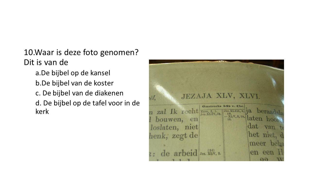 10.Waar is deze foto genomen. Dit is van de a.De bijbel op de kansel b.De bijbel van de koster c.