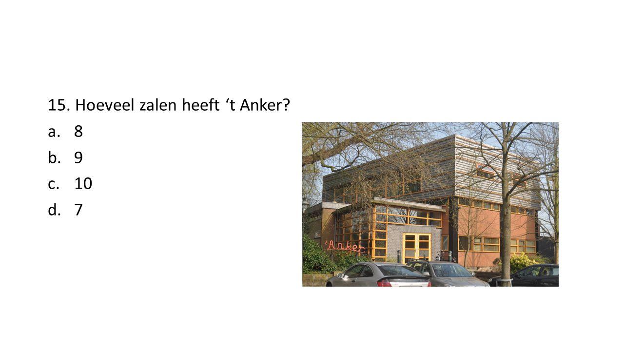 15. Hoeveel zalen heeft 't Anker? a.8 b.9 c.10 d.7