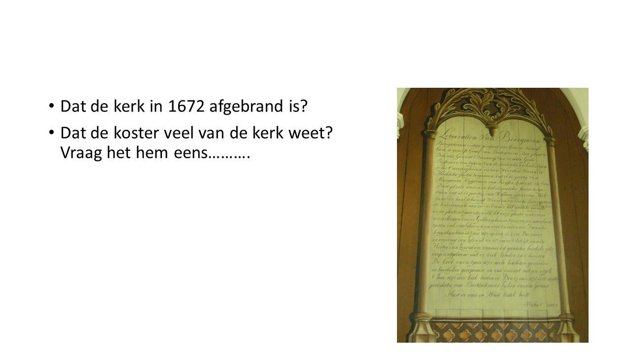 Dat de kerk in 1672 afgebrand is Dat de koster veel van de kerk weet Vraag het hem eens……….
