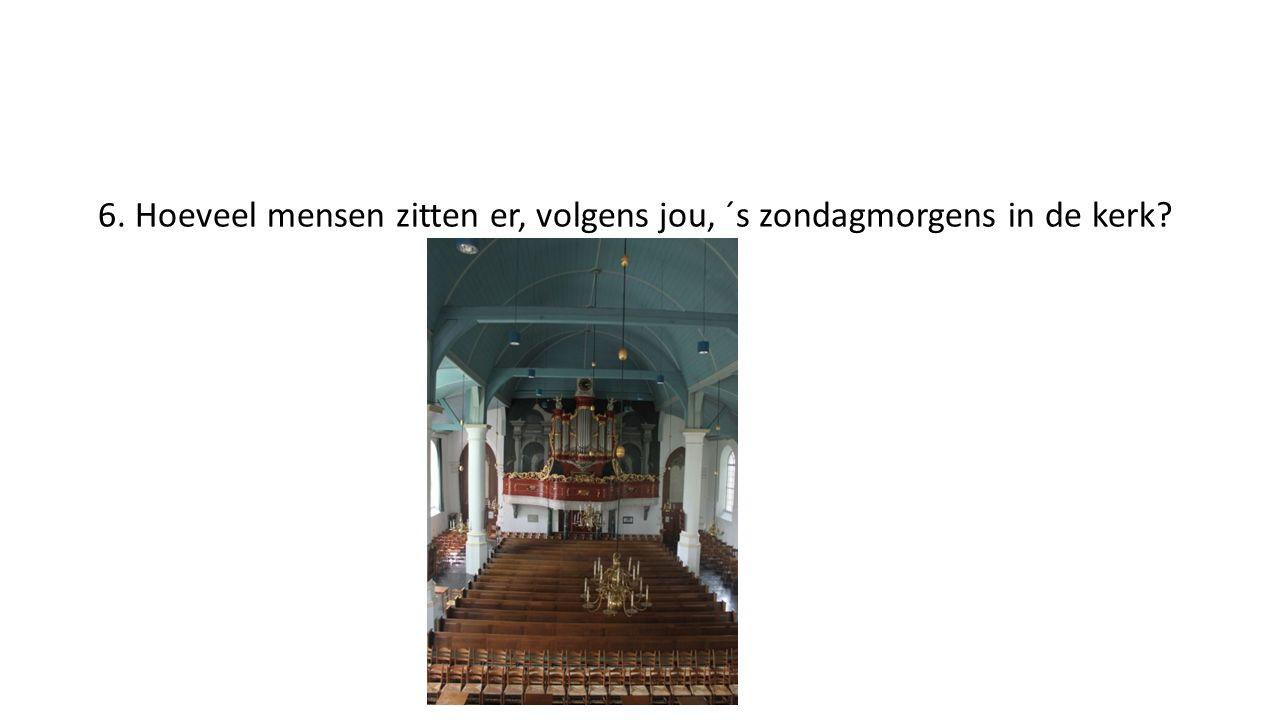 6. Hoeveel mensen zitten er, volgens jou, ´s zondagmorgens in de kerk?