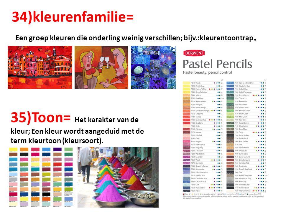 34)kleurenfamilie= Een groep kleuren die onderling weinig verschillen; bijv.:kleurentoontrap. 35)Toon= Het karakter van de kleur; Een kleur wordt aang