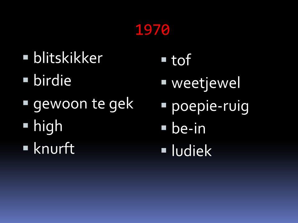 1970  blitskikker  birdie  gewoon te gek  high  knurft  tof  weetjewel  poepie-ruig  be-in  ludiek