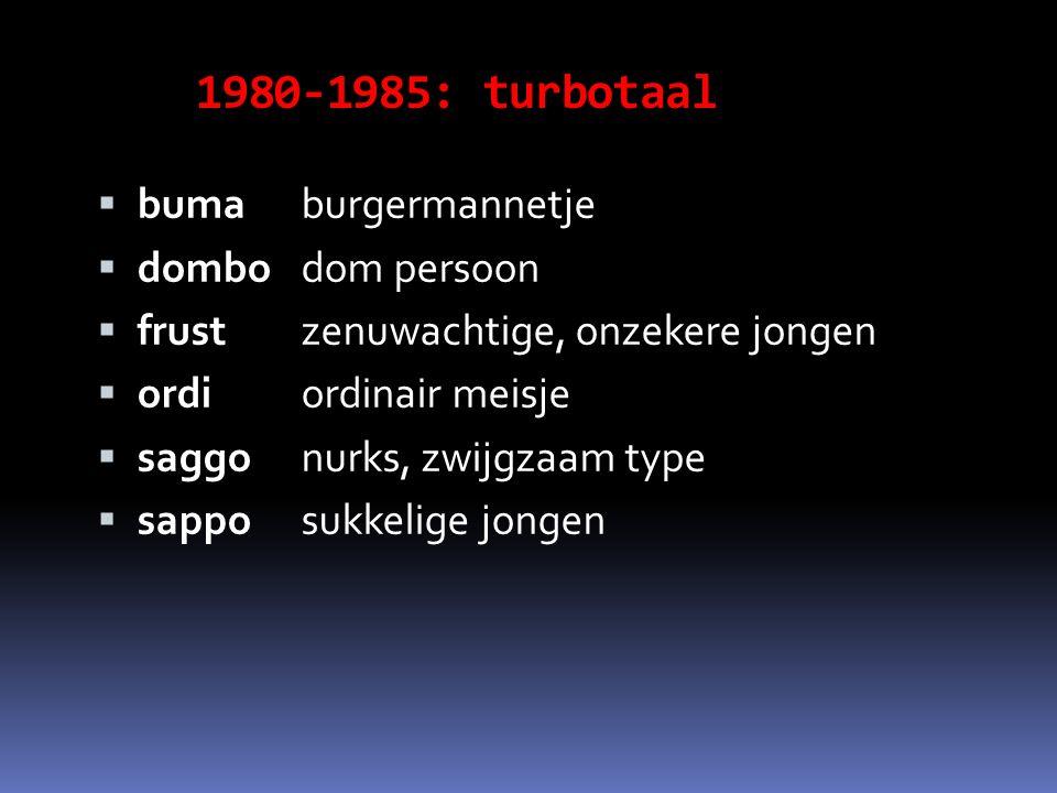 1980-1985: turbotaal  buma burgermannetje  dombo dom persoon  frust zenuwachtige, onzekere jongen  ordi ordinair meisje  saggonurks, zwijgzaam type  sappo sukkelige jongen