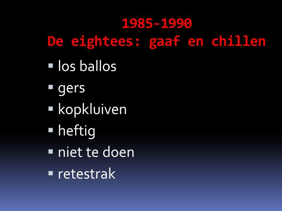 1985-1990 De eightees: gaaf en chillen  los ballos  gers  kopkluiven  heftig  niet te doen  retestrak