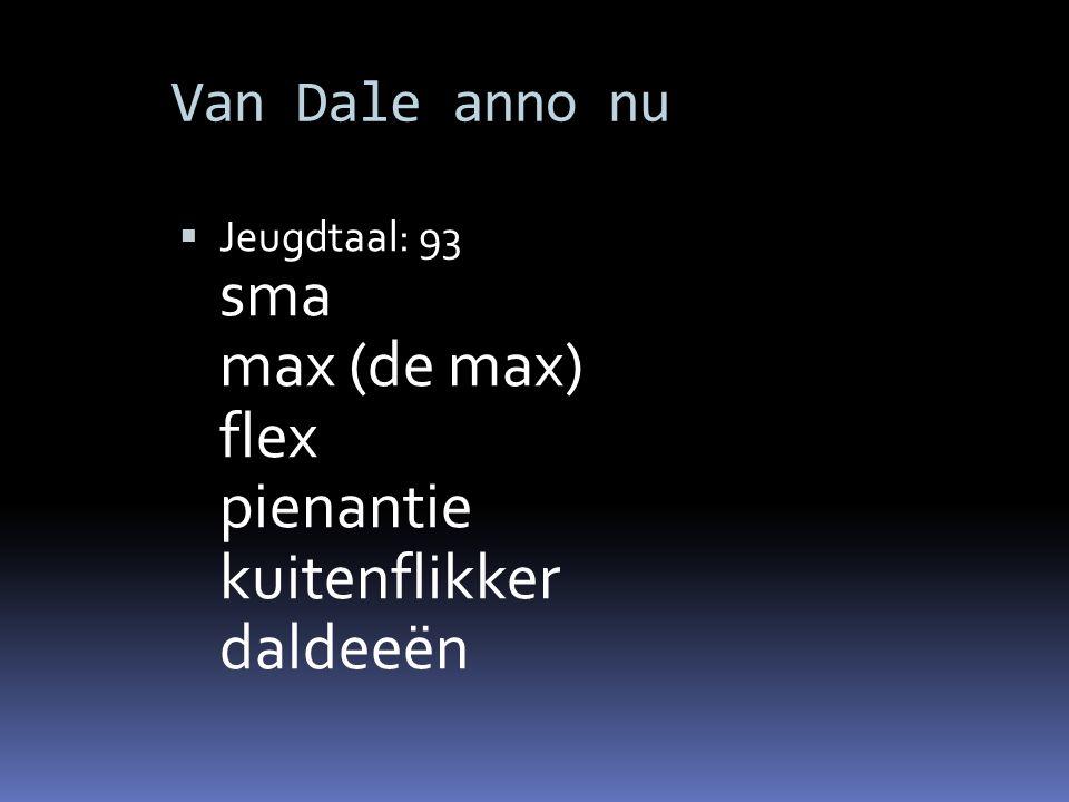 Van Dale anno nu  Jeugdtaal: 93 sma max (de max) flex pienantie kuitenflikker daldeeën