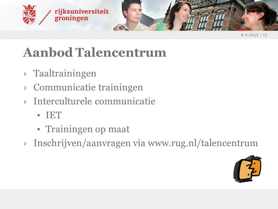 Aanbod Talencentrum ›Taaltrainingen ›Communicatie trainingen ›Interculturele communicatie IET Trainingen op maat ›Inschrijven/aanvragen via www.rug.nl/talencentrum 8-4-2013 | 12