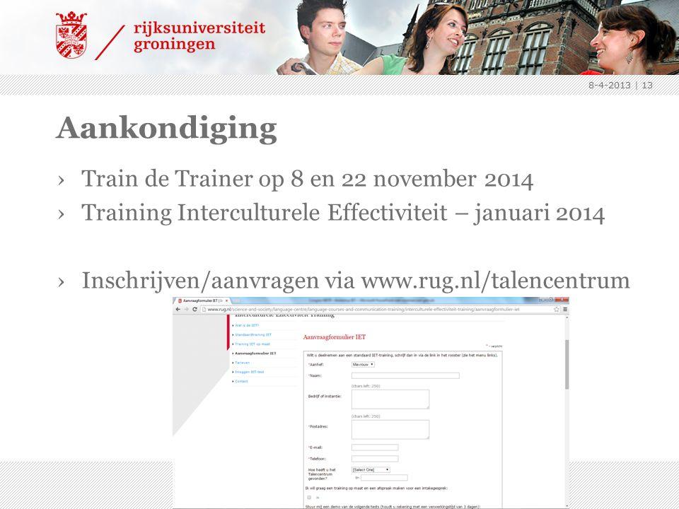 Aankondiging ›Train de Trainer op 8 en 22 november 2014 ›Training Interculturele Effectiviteit – januari 2014 ›Inschrijven/aanvragen via www.rug.nl/talencentrum 8-4-2013 | 13