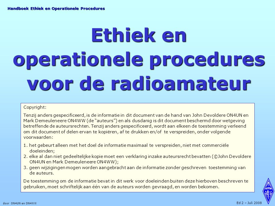 Handboek Ethiek en Operationele Procedures door ON4UN en ON4WW Ed 2 – Juli 2008 Ethiek en operationele procedures voor de radioamateur Copyright: Tenzij anders gespecificeerd, is de informatie in dit document van de hand van John Devoldere ON4UN en Mark Demeuleneere ON4WW (de auteurs ) en als dusdanig is dit document beschermd door wetgeving betreffende de auteursrechten.