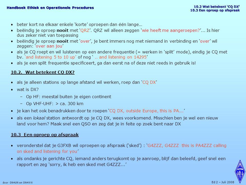 Handboek Ethiek en Operationele Procedures door ON4UN en ON4WW Ed 2 – Juli 2008 10.2 Wat betekent 'CQ DX' 10.3 Een oproep op sfapraak beter kort na elkaar enkele 'korte' oproepen dan één lange… beëindig je oproep nooit met 'QRZ'.
