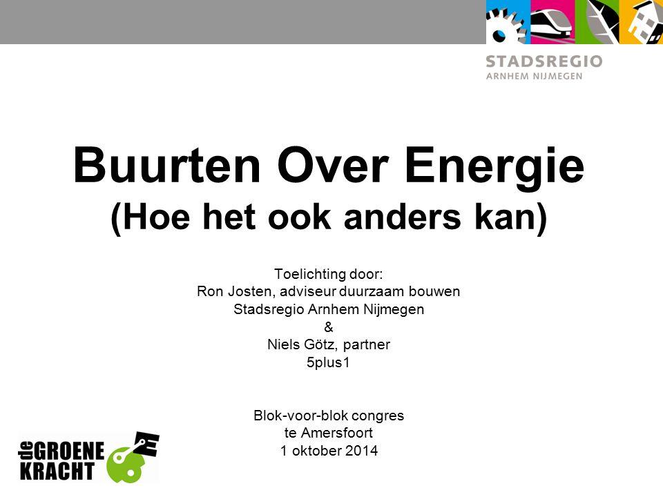 Buurten Over Energie (Hoe het ook anders kan) Toelichting door: Ron Josten, adviseur duurzaam bouwen Stadsregio Arnhem Nijmegen & Niels Götz, partner 5plus1 Blok-voor-blok congres te Amersfoort 1 oktober 2014