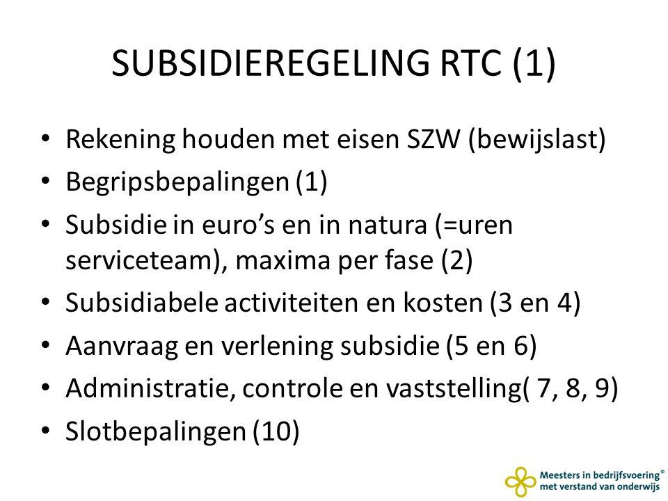 SUBSIDIEREGELING RTC (1) Rekening houden met eisen SZW (bewijslast) Begripsbepalingen (1) Subsidie in euro's en in natura (=uren serviceteam), maxima per fase (2) Subsidiabele activiteiten en kosten (3 en 4) Aanvraag en verlening subsidie (5 en 6) Administratie, controle en vaststelling( 7, 8, 9) Slotbepalingen (10)