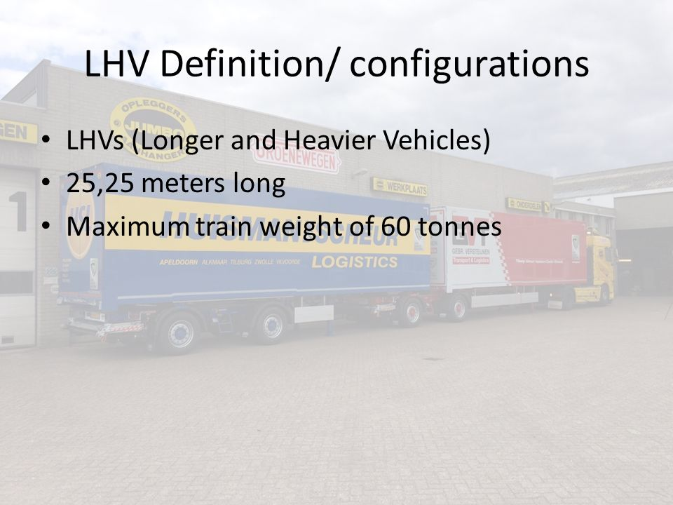 LHV Definition/ configurations LHVs (Longer and Heavier Vehicles) 25,25 meters long Maximum train weight of 60 tonnes