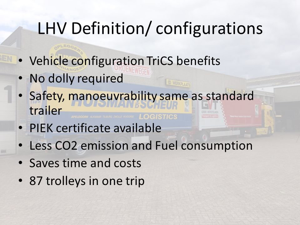 Pros and Cons LHV's Pros (Aarts, 2015), (ARCADIS, 2006), (Rakic et al 2002), (Honer et al, 2010) and (Monitoring Traffic Safety, 2011) Increase fuel efficiency Decrease of CO2 and Nox Decrease axle load Decrease of driver shortage Decrease of congestion Cons (according the opponents of the LHV) (M.