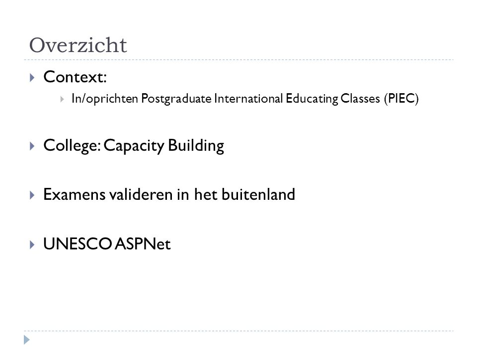 Overzicht  Context:  In/oprichten Postgraduate International Educating Classes (PIEC)  College: Capacity Building  Examens valideren in het buitenland  UNESCO ASPNet