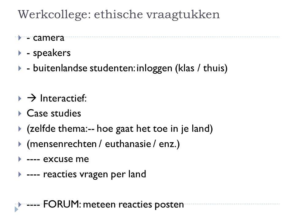 Werkcollege: ethische vraagtukken  - camera  - speakers  - buitenlandse studenten: inloggen (klas / thuis)   Interactief:  Case studies  (zelfde thema:-- hoe gaat het toe in je land)  (mensenrechten / euthanasie / enz.)  ---- excuse me  ---- reacties vragen per land  ---- FORUM: meteen reacties posten