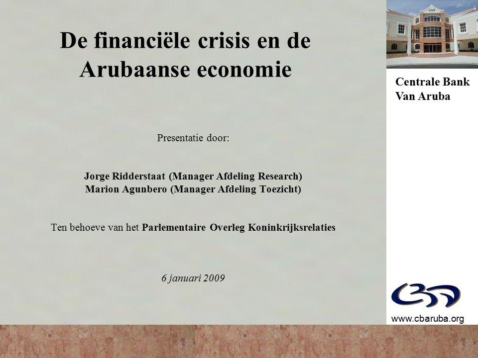 Centrale Bank Van Aruba www.cbaruba.org De financiële crisis en de Arubaanse economie Presentatie door: Jorge Ridderstaat (Manager Afdeling Research) Marion Agunbero (Manager Afdeling Toezicht) Ten behoeve van het Parlementaire Overleg Koninkrijksrelaties 6 januari 2009