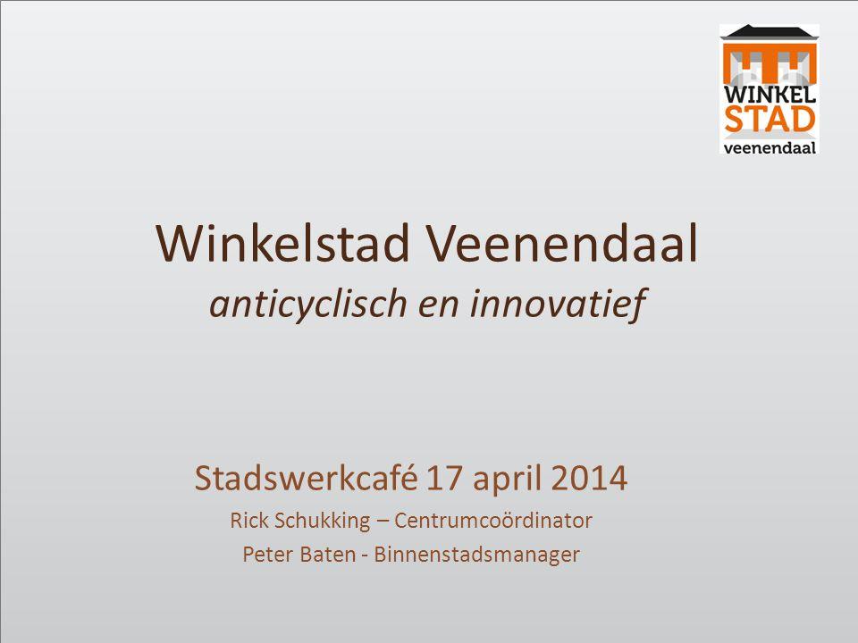 Winkelstad Veenendaal anticyclisch en innovatief Stadswerkcafé 17 april 2014 Rick Schukking – Centrumcoördinator Peter Baten - Binnenstadsmanager