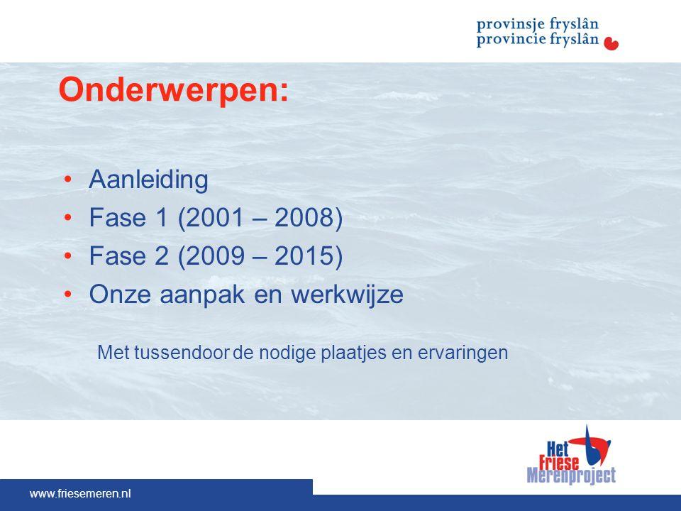 www.friesemeren.nl Onderwerpen: Aanleiding Fase 1 (2001 – 2008) Fase 2 (2009 – 2015) Onze aanpak en werkwijze Met tussendoor de nodige plaatjes en ervaringen