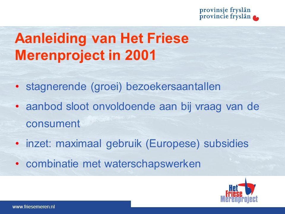 www.friesemeren.nl Aanleiding van Het Friese Merenproject in 2001 stagnerende (groei) bezoekersaantallen aanbod sloot onvoldoende aan bij vraag van de consument inzet: maximaal gebruik (Europese) subsidies combinatie met waterschapswerken