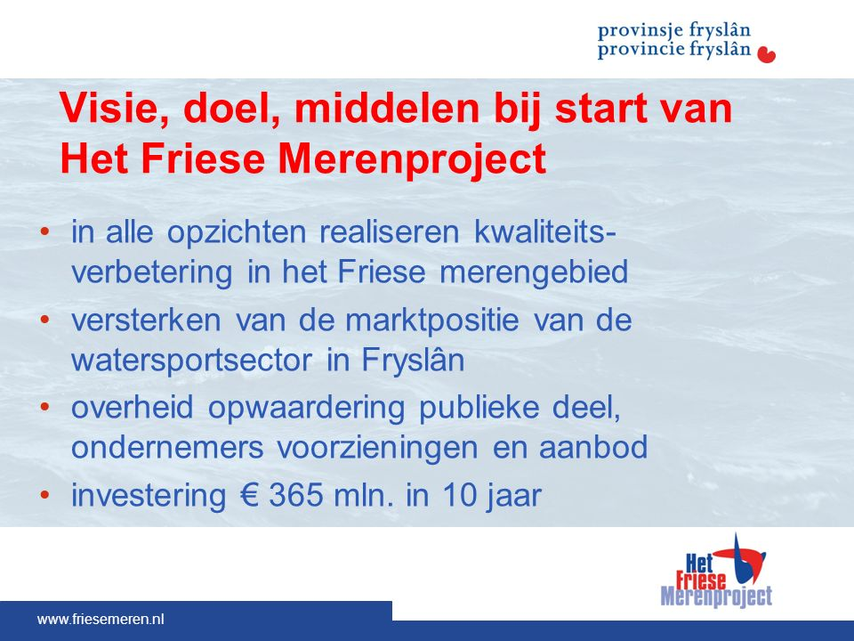 www.friesemeren.nl Visie, doel, middelen bij start van Het Friese Merenproject in alle opzichten realiseren kwaliteits- verbetering in het Friese merengebied versterken van de marktpositie van de watersportsector in Fryslân overheid opwaardering publieke deel, ondernemers voorzieningen en aanbod investering € 365 mln.
