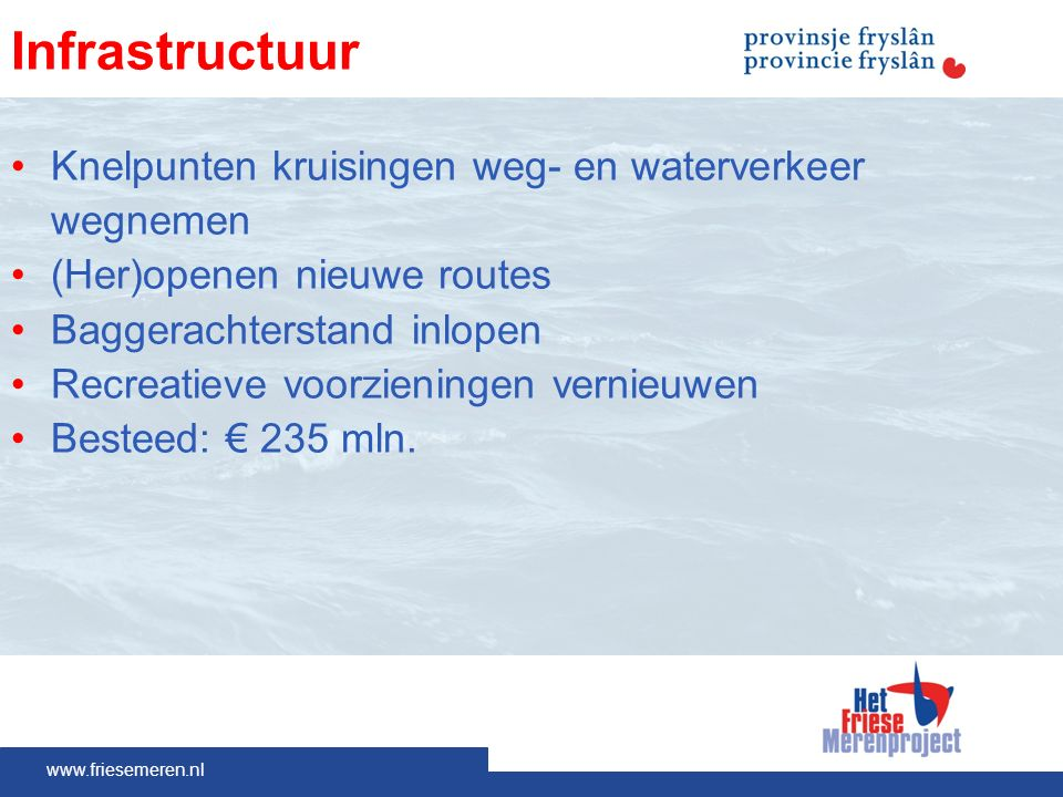 www.friesemeren.nl Infrastructuur Knelpunten kruisingen weg- en waterverkeer wegnemen (Her)openen nieuwe routes Baggerachterstand inlopen Recreatieve voorzieningen vernieuwen Besteed: € 235 mln.