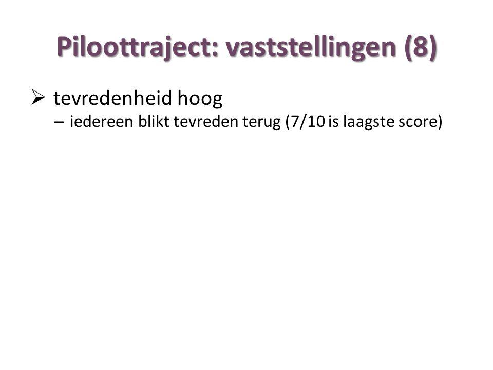 Piloottraject: vaststellingen (8)  tevredenheid hoog – iedereen blikt tevreden terug (7/10 is laagste score)