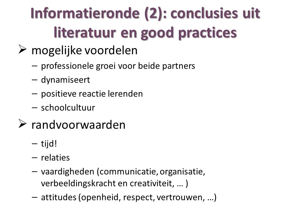 Informatieronde (2): conclusies uit literatuur en good practices  mogelijke voordelen – professionele groei voor beide partners – dynamiseert – positieve reactie lerenden – schoolcultuur  randvoorwaarden – tijd.