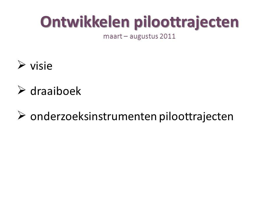 Ontwikkelen piloottrajecten Ontwikkelen piloottrajecten maart – augustus 2011  visie  draaiboek  onderzoeksinstrumenten piloottrajecten