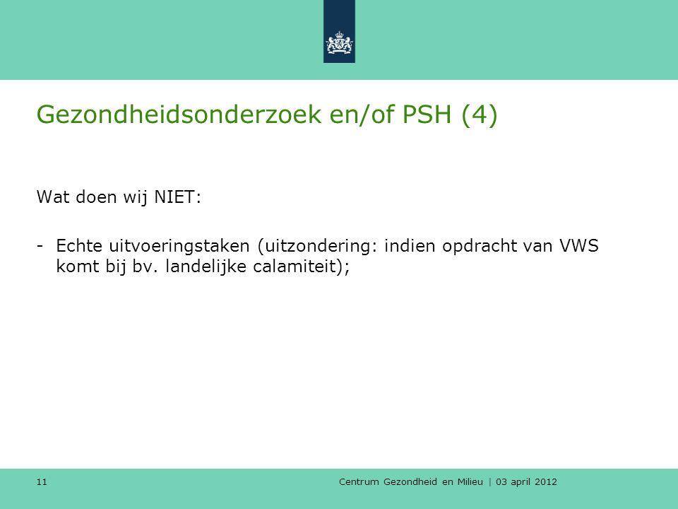 Centrum Gezondheid en Milieu | 03 april 2012 11 Gezondheidsonderzoek en/of PSH (4) Wat doen wij NIET: -Echte uitvoeringstaken (uitzondering: indien opdracht van VWS komt bij bv.