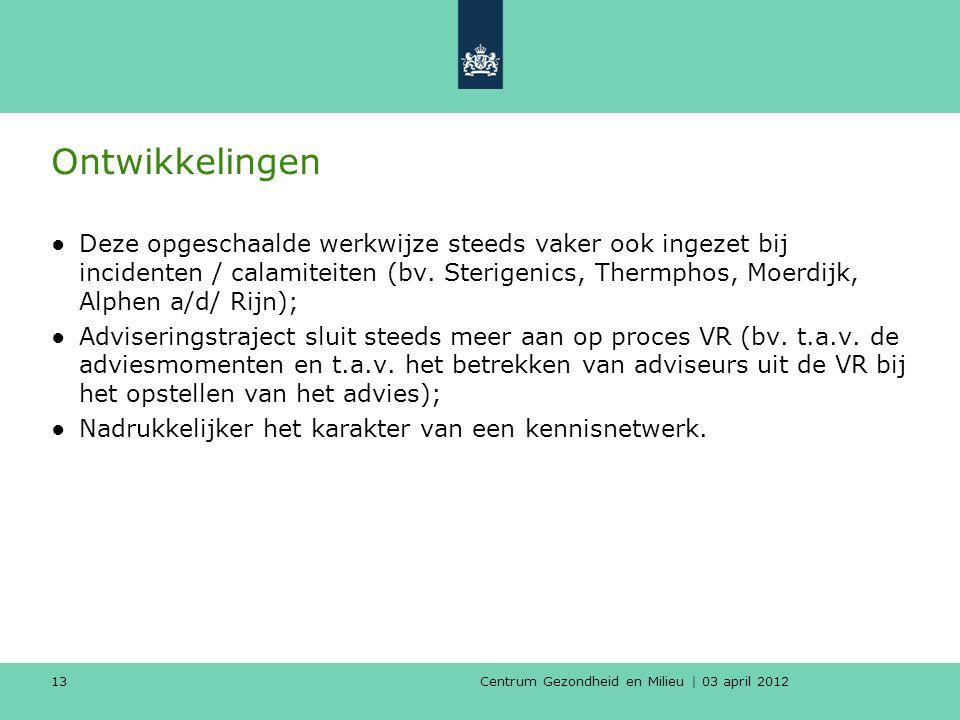 Centrum Gezondheid en Milieu | 03 april 2012 13 Ontwikkelingen ●Deze opgeschaalde werkwijze steeds vaker ook ingezet bij incidenten / calamiteiten (bv.