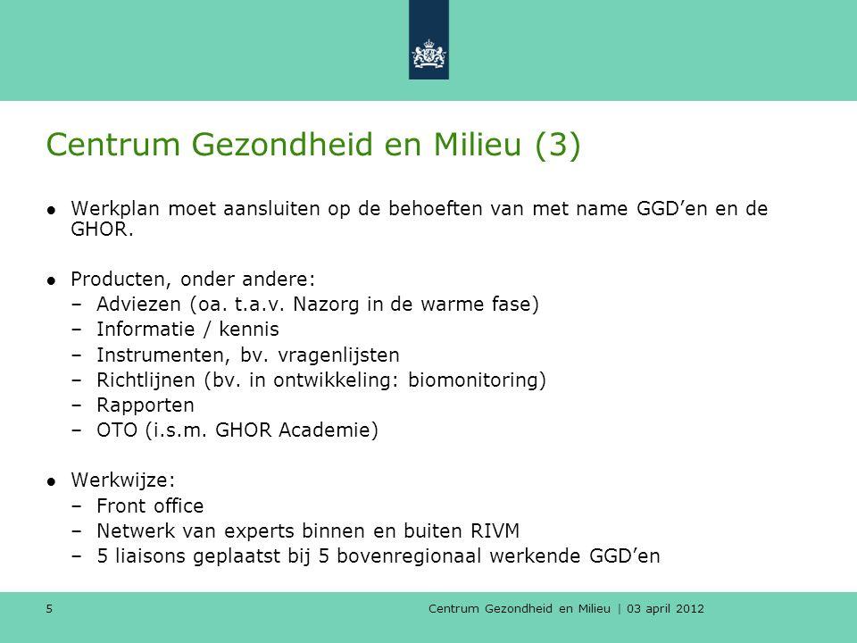 Centrum Gezondheid en Milieu | 03 april 2012 5 Centrum Gezondheid en Milieu (3) ●Werkplan moet aansluiten op de behoeften van met name GGD'en en de GHOR.