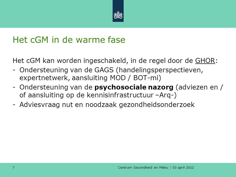 Centrum Gezondheid en Milieu | 03 april 2012 7 Het cGM in de warme fase Het cGM kan worden ingeschakeld, in de regel door de GHOR: -Ondersteuning van de GAGS (handelingsperspectieven, expertnetwerk, aansluiting MOD / BOT-mi) -Ondersteuning van de psychosociale nazorg (adviezen en / of aansluiting op de kennisinfrastructuur –Arq-) -Adviesvraag nut en noodzaak gezondheidsonderzoek