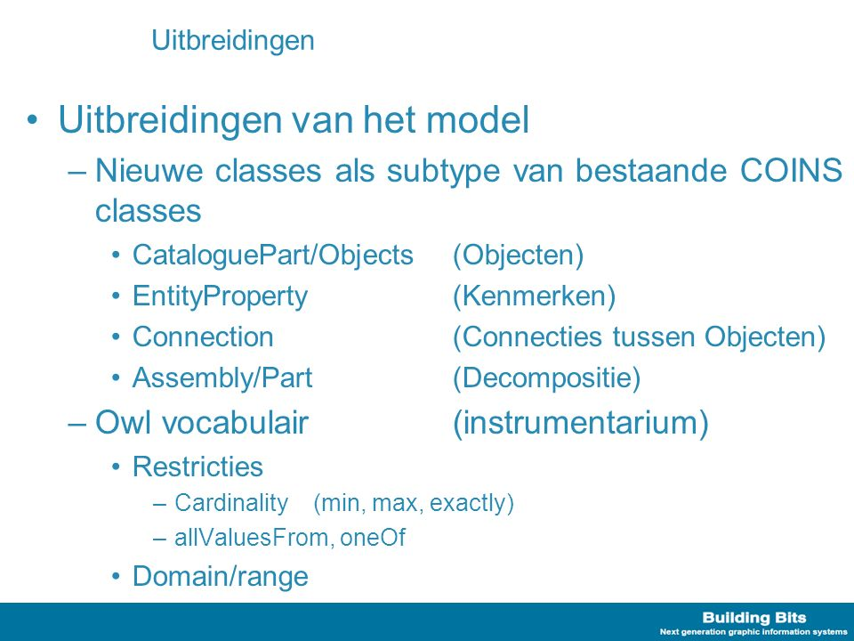 Uitbreidingen Uitbreidingen van het model –Nieuwe classes als subtype van bestaande COINS classes CataloguePart/Objects (Objecten) EntityProperty (Kenmerken) Connection (Connecties tussen Objecten) Assembly/Part (Decompositie) –Owl vocabulair (instrumentarium) Restricties –Cardinality (min, max, exactly) –allValuesFrom, oneOf Domain/range