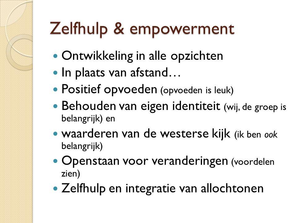 Zelfhulp & empowerment Ontwikkeling in alle opzichten In plaats van afstand… Positief opvoeden (opvoeden is leuk) Behouden van eigen identiteit (wij, de groep is belangrijk) en waarderen van de westerse kijk (ik ben ook belangrijk) Openstaan voor veranderingen (voordelen zien) Zelfhulp en integratie van allochtonen