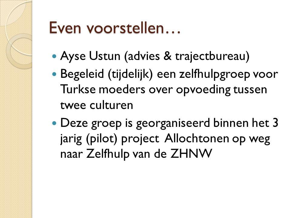 Even voorstellen… Ayse Ustun (advies & trajectbureau) Begeleid (tijdelijk) een zelfhulpgroep voor Turkse moeders over opvoeding tussen twee culturen Deze groep is georganiseerd binnen het 3 jarig (pilot) project Allochtonen op weg naar Zelfhulp van de ZHNW