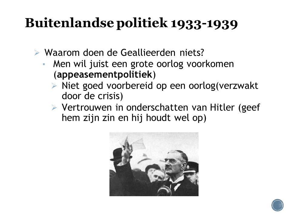 Buitenlandse politiek 1933-1939  Waarom doen de Geallieerden niets? ▪ Men wil juist een grote oorlog voorkomen (appeasementpolitiek)  Niet goed voor