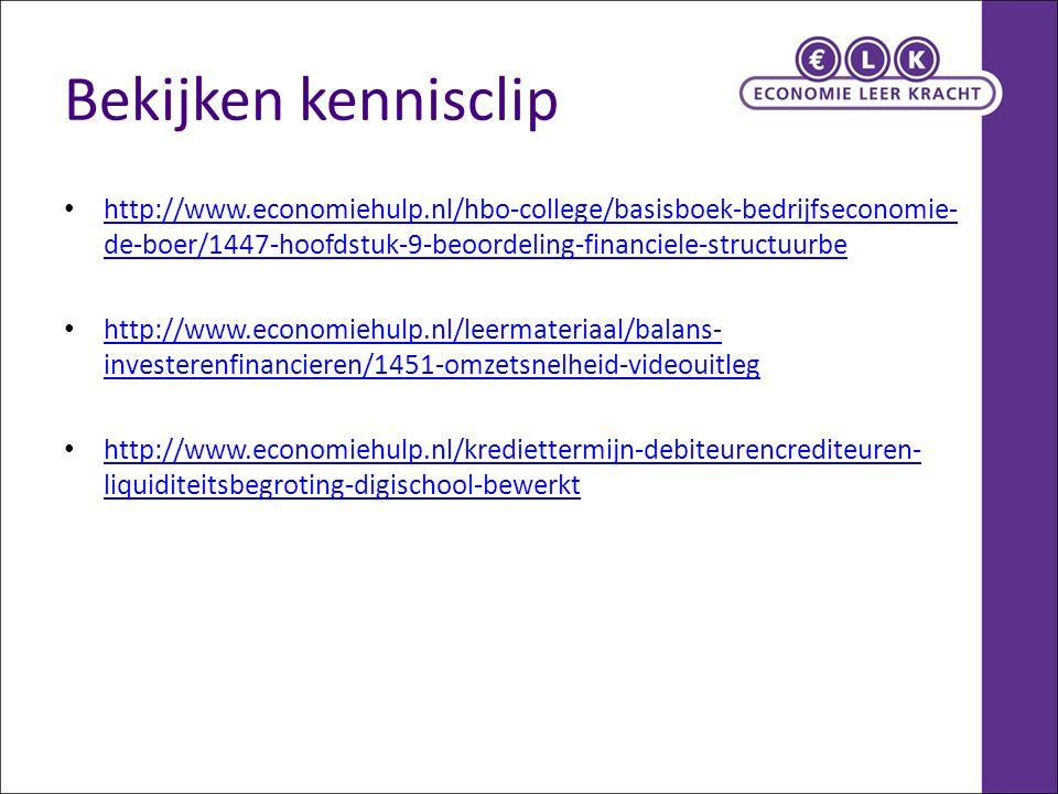 Bekijken kennisclip http://www.economiehulp.nl/hbo-college/basisboek-bedrijfseconomie- de-boer/1447-hoofdstuk-9-beoordeling-financiele-structuurbe http://www.economiehulp.nl/hbo-college/basisboek-bedrijfseconomie- de-boer/1447-hoofdstuk-9-beoordeling-financiele-structuurbe http://www.economiehulp.nl/leermateriaal/balans- investerenfinancieren/1451-omzetsnelheid-videouitleg http://www.economiehulp.nl/leermateriaal/balans- investerenfinancieren/1451-omzetsnelheid-videouitleg http://www.economiehulp.nl/krediettermijn-debiteurencrediteuren- liquiditeitsbegroting-digischool-bewerkt http://www.economiehulp.nl/krediettermijn-debiteurencrediteuren- liquiditeitsbegroting-digischool-bewerkt